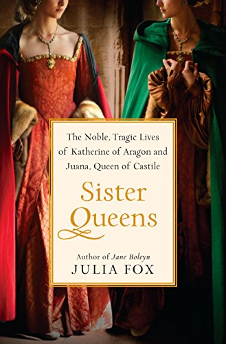 Sister Queens: The Noble, Tragic Lives of Katherine of Aragon and Juana, Queen of Castile (English...