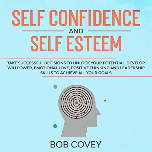 Self Confidence and Self Esteem: Take Successful Decisions to Unlock your Potential, Develop Willpower, Emotional Love, Positive Thinking and Leadership Skills to Achieve All Your Goals
