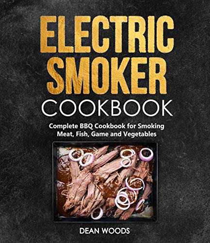 Electric Smoker Cookbook: Smoke Meat, Fish, Game and Vegetables