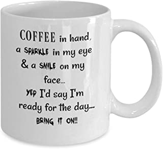 Coffee in hand a Sparkle in my eye & a Smile on my face, Yep I'd say I'm ready for the day.Bring it On handmade white ceramic mug chocolate