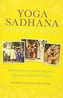 Yoga Sadhana for Mothers: Shared Experiences of Ashtanga Yoga, Pregnancy, Birth & Motherhood