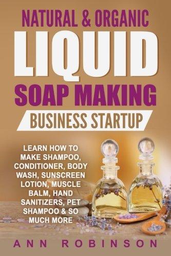 Natural & Organic Liquid Soap Making Business Startup: Learn How to Make Shampoo, Conditioner, Body...