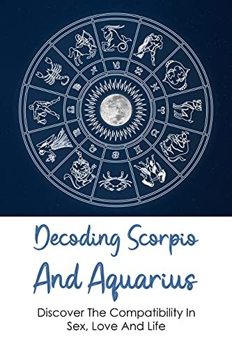 Decoding Scorpio And Aquarius: Discover The Compatibility In Sex, Love And Life: Astrology For Beginners (English Edition)