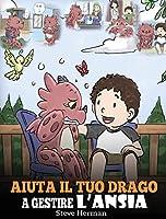 Aiuta il tuo drago a gestire l'ansia: (Help Your Dragon Deal With Anxiety) Una simpatica storia per bambini, per insegnare loro a gestire l'ansia, la preoccupazione e la paura. (My Dragon Books Italiano)