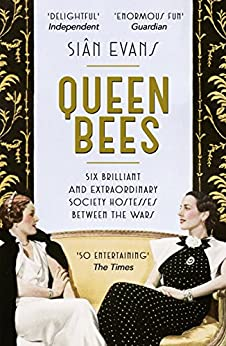 Queen Bees: Six Brilliant and Extraordinary Society Hostesses Between the Wars – A Spectacle of Celebrity, Talent, and Burning Ambition by [Siân Evans]