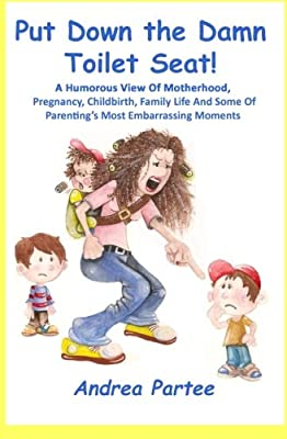 Put Down the Damn Toilet Seat!: A Humorous View of Motherhood, Pregnancy, Childbirth, Family Life and Some of Parenting's Most Embarrassing Moments
