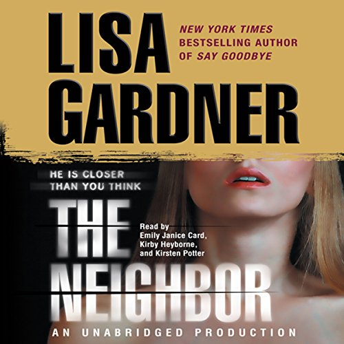 The Neighbor     A Detective D. D. Warren Novel              Written by:                                                                                                                                 Lisa Gardner                               Narrated by:                                                                                                                                 Emily Janice Card,                                                                                        Kirby Heyborne,                                                                                        Kirsten Potter                      Length: 13 hrs and 29 mins     15 ratings     Overall 4.6