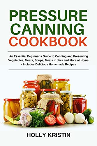 Pressure Canning Cookbook: An Essential Beginner's Guide to Canning and Preserving Vegetables, Meats, Soups, Meals in Jars and More at Home - Includes Delicious Homemade Recipes