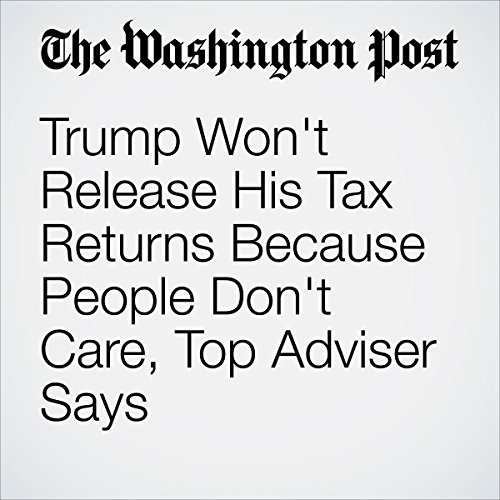 Trump Won't Release His Tax Returns Because People Don't Care, Top Adviser Says copertina