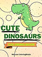 Cute Dinosaurs Coloring Book: Funny Dinosaurs Coloring Book Adorable Dinosaurs Coloring Pages for Kids 25 Incredibly Cute and Lovable Dinosaurs