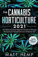 The Cannabis Horticulture 2021: The Indoor/Outdoor Beginner's Guide to Growing Marijuana for Recreational and Medicinal Use (Includes a special bonus on DIY Cannabis Extracts)