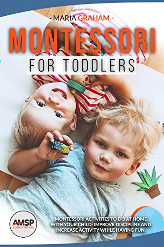 Montessori for toddlers : MONTESSORI ACTIVITIES TO DO AT HOME WITH YOUR CHILD: IMPROVE DISCIPLINE AND INCREASE ACTIVITY WHILE HAVING FUN.