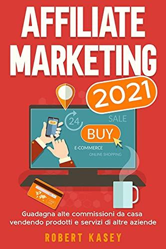 Affiliate Marketing 2021: Guadagna alte commissioni da casa vendendo prodotti e servizi di altre aziende