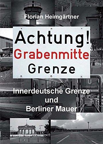Achtung! Grabenmitte Grenze: Innerdeutsche Grenze und Berliner Mauer