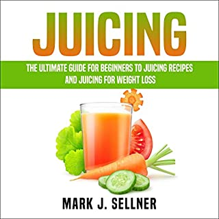 Juicing: The Ultimate Guide for Beginners to Juicing Recipes and Juicing for Weight Loss audiobook cover art