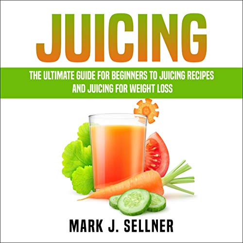 Juicing The Ultimate Guide For Beginners To Juicing Recipes And Juicing For Weight Loss