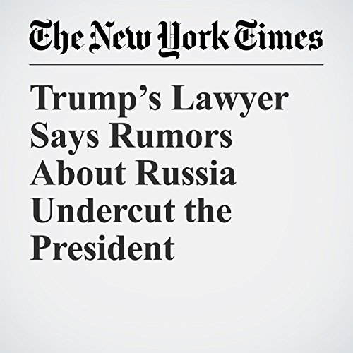 Trump's Lawyer Says Rumors About Russia Undercut the President copertina