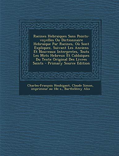 Racines Hebraiques Sans Points-Voyelles Ou Dictionnaire Hebraique Par Racines, Ou Sont Expliquez, Suivant Les Anciens Et Nouveaux Interpretes, Touts L