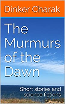 The Murmurs of the Dawn: Short Stories and Science Fictions by [Dinker Charak]