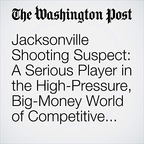 Jacksonville Shooting Suspect: A Serious Player in the High-Pressure, Big-Money World of Competitive Gaming copertina