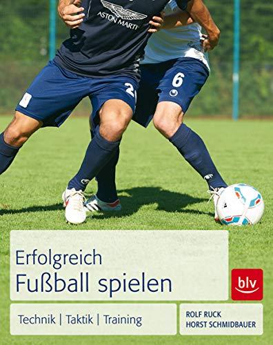 Erfolgreich Fußball spielen: Technik - Taktik - Training