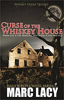 Curse of the Whiskey House: When Life is the Principle and Death is the Practice (Whiskey House Trilogy Book 1) by [Marc Lacy]