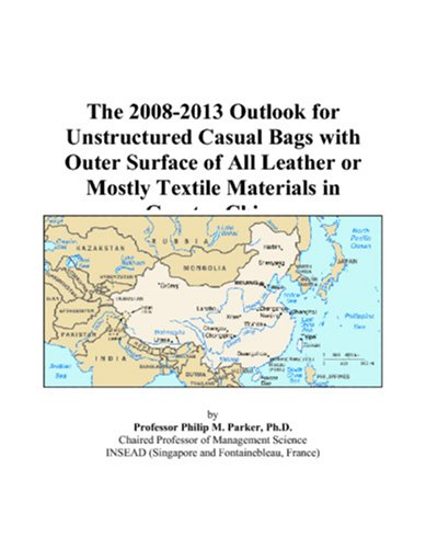 The 2008-2013 Outlook for Unstructured Casual Bags with Outer Surface of All Leather or Mostly Textile Materials in Greater China