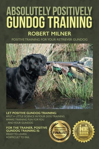Absolutely Positively Gundog Training: Positive Training for Your Retriever Gundog