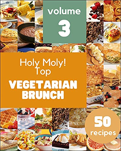 Holy Moly! Top 50 Vegetarian Brunch Recipes Volume 3: A