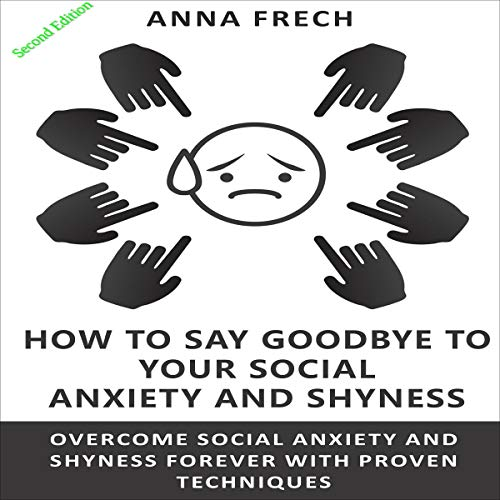 How to Say Goodbye to Your Social Anxiety and Shyness cover art