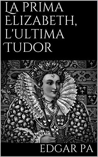 La prima Elizabeth, l'ultima Tudor (Italian Edition)