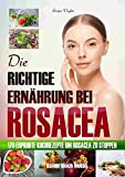 Die richtige Ernährung bei Rosacea: 170 erprobte Kochrezepte um Rosacea zu stoppen