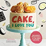 Cake, I Love You: Decadent, Delectable, and Do-able Recipes (Cake Cookbook, Dessert Cookbook, Easy...