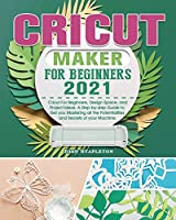 Cricut Maker for Beginners 2021: Cricut For Beginners, Design Space, and Project Ideas. A Step-by-step Guide to Get you Mastering all the Potentialities and Secrets of your Machine.