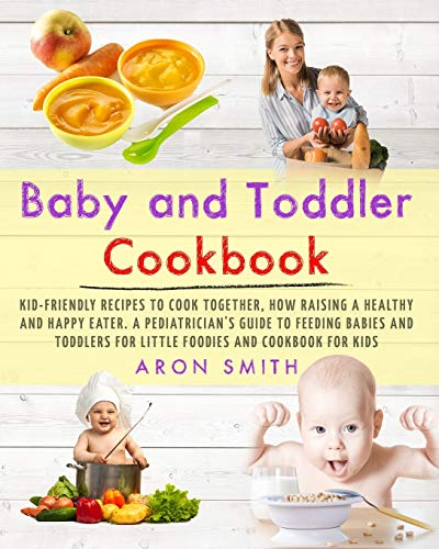 Baby and Toddler Cookbook: Kid-Friendly Recipes to Cook Together, how Raising a Healthy and Happy Eater. A Pediatrician's Guide to Feeding Babies and Toddlers for Little Foodies and cookbook for kids
