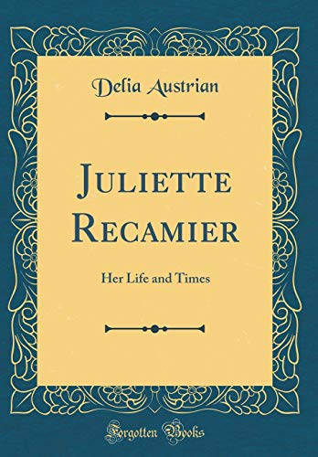 Juliette Recamier: Her Life and Times (Classic Reprint)