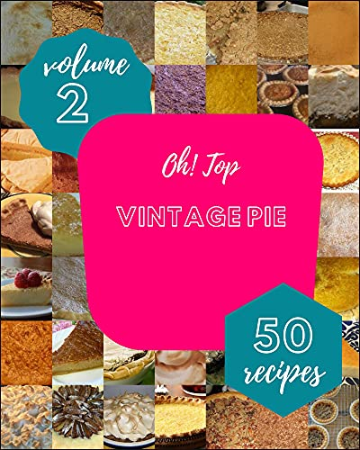 Oh! Top 50 Vintage Pie Recipes Volume 2: From The Vintage Pie Cookbook To The Table (English Edition)