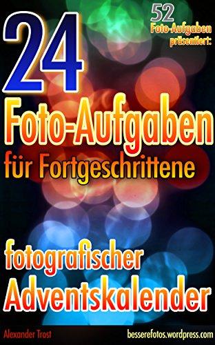 24 Foto-Aufgaben für Fortgeschrittene: Fotografischer Adventskalender: 52 Foto-Aufgaben präsentiert...