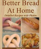 Better Bread At Home: Make Your Own Fresh-Baked Bagels, French Baguettes, English Muffins, Soft Pretzels,...