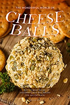 The Wonderful World of Cheese Balls: Easy to Make Savory and Sweet Cheese Ball Recipes for any Occasion by [Anthony Boundy]