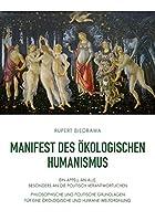 Manifest des oekologischen Humanismus: Ein Appell an alle, vor allem an die politisch Verantwortlichen - Philosophische und politische Grundlagen fuer eine oekologische und humane Weltordnung