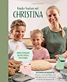 Kinder backen mit Christina: Leben, entdecken, kosten, spielen, Spaß haben. 30 einfache Rezepte, die ganz sicher gelingen, und viele spannende ... Kindergeburtstag, Osterhasen, Plätzchen uvm.