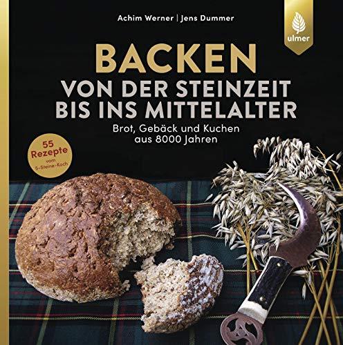 Backen von der Steinzeit bis ins Mittelalter: Brot, Gebäck und Kuchen aus 8000 Jahren