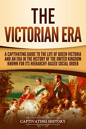 The Victorian Era: A Captivating Guide to the Life of Queen Victoria and an Era in the History of the United Kingdom Known for Its...