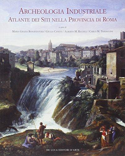 Archeologia industriale. Atlante dei siti nella provincia di Roma. Ediz. illustrata