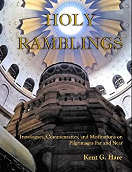 Holy Ramblings: Travelogues, Commentaries, and Meditations On Pilgrimages Far and Near by [Kent G. Hare]