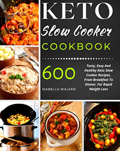 Keto Slow Cooker Cookbook: 600 Tasty, Easy And Healthy Keto Slow Cooker Recipes, From Breakfast To Dinner, For Rapid Weight Loss