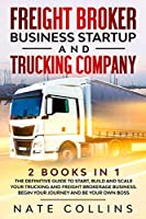 Freight Broker Business Startup and Trucking Company: 2 books in 1 The Definitive Guide to Start, Build and Scale your Тruсkіng аnd Frеіght Вrоkеrаgе Вuѕіnеѕѕ. Begin уоur Journey and Be у&#1
