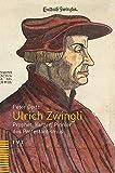 Ulrich Zwingli: Prophet, Ketzer, Pionier des Protestantismus - Peter Opitz