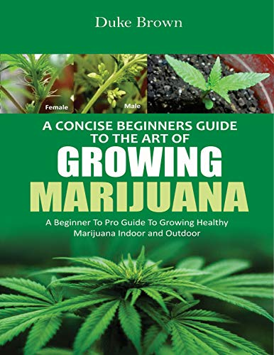 A Concise Beginners Guide to the Art of Growing Marijuana Indoor: A Beginner to Pro Guide to Grow Healthy Marijuana Indoor & Outdoor (English Edition)